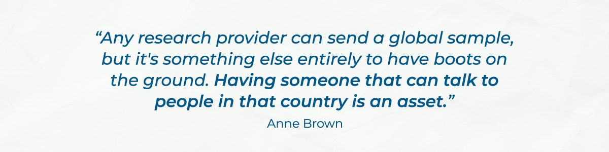 """""""Any research provider can send a global sample, but it's something else entirely to have boots on the ground. Having someone that can talk to people in that country is an asset."""" - Anne Brown"""